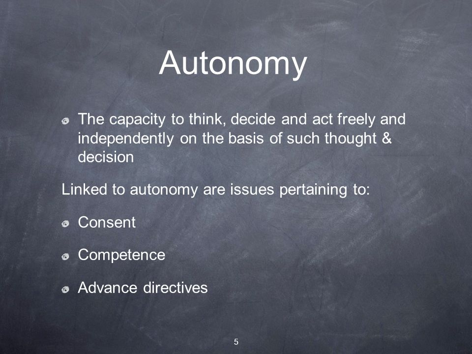 Autonomy The capacity to think, decide and act freely and independently on the basis of such thought & decision Linked to autonomy are issues pertaining to: Consent Competence Advance directives 5
