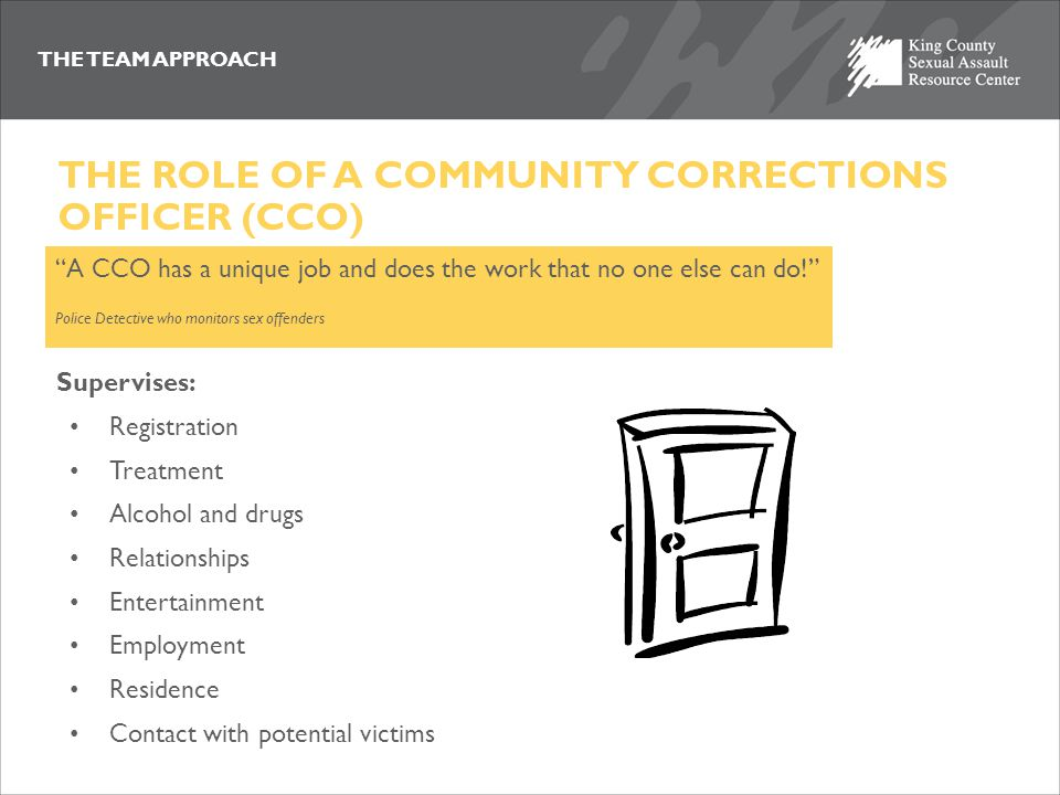 THE TEAM APPROACH THE ROLE OF A COMMUNITY CORRECTIONS OFFICER (CCO) A CCO has a unique job and does the work that no one else can do! Police Detective who monitors sex offenders Supervises: Registration Treatment Alcohol and drugs Relationships Entertainment Employment Residence Contact with potential victims