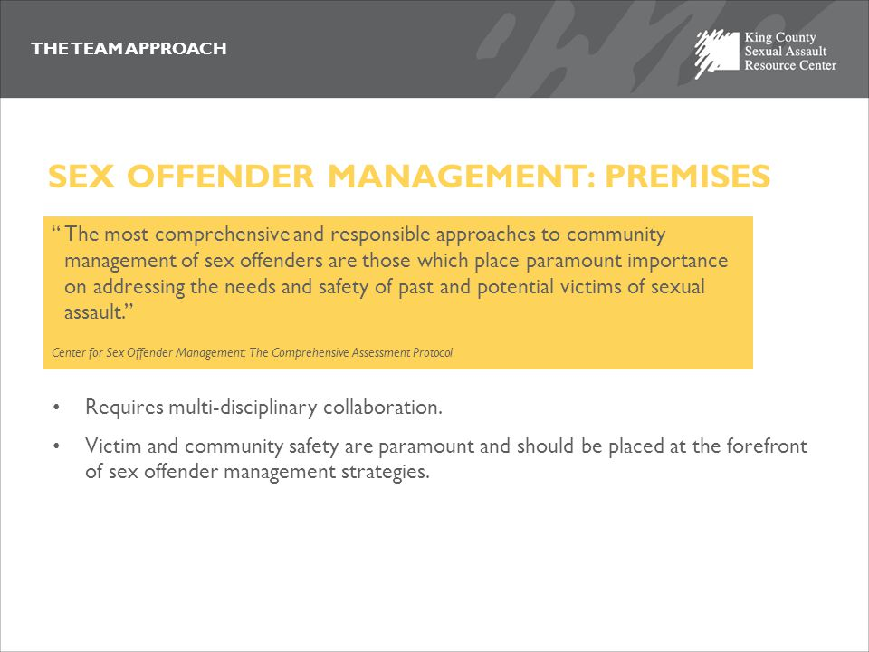 THE TEAM APPROACH Requires multi-disciplinary collaboration. Victim and community safety are paramount and should be placed at the forefront of sex of