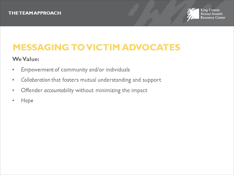 THE TEAM APPROACH VICTIM-CENTERED: SUMMARY A philosophy that places the safety of victim and potential victims at the forefront of how we manage sex offenders; and A method that requires us to incorporate a new dimension into the multi-disciplinary approach by examining each policy or case management decision through a lens that includes and seeks input from victim advocates so we all can accomplish the goals of no more victims.