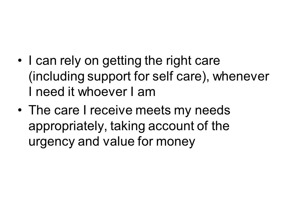 I can rely on getting the right care (including support for self care), whenever I need it whoever I am The care I receive meets my needs appropriatel
