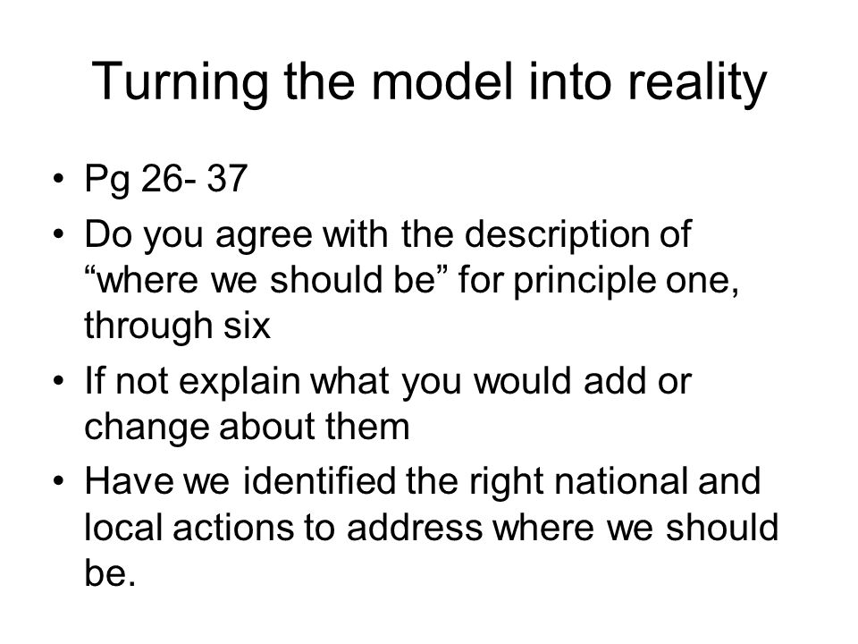 """Turning the model into reality Pg 26- 37 Do you agree with the description of """"where we should be"""" for principle one, through six If not explain what"""