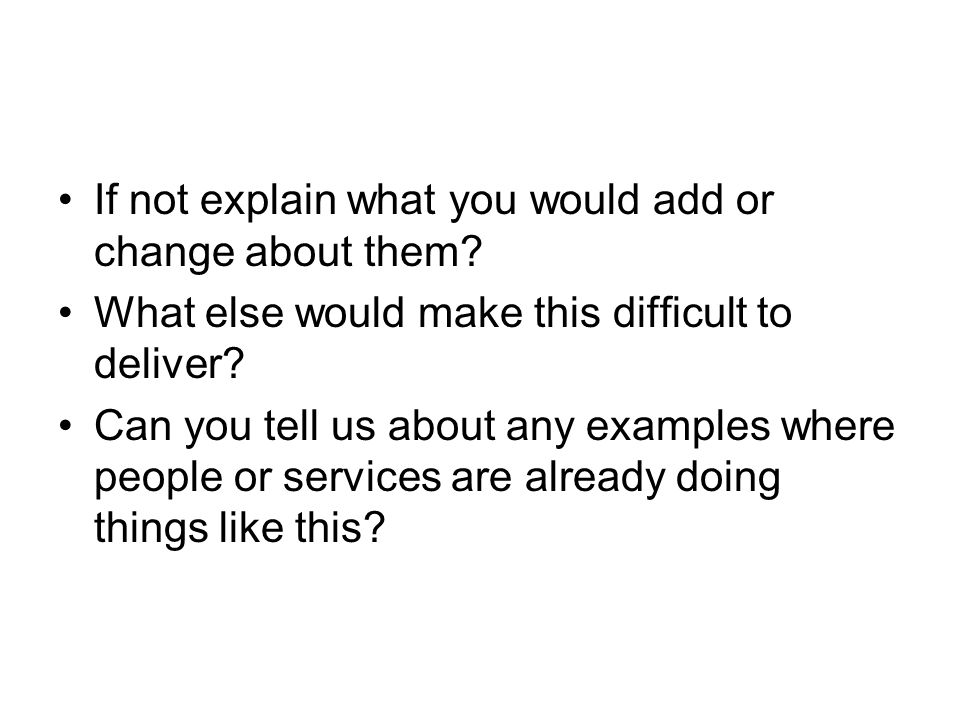 If not explain what you would add or change about them? What else would make this difficult to deliver? Can you tell us about any examples where peopl