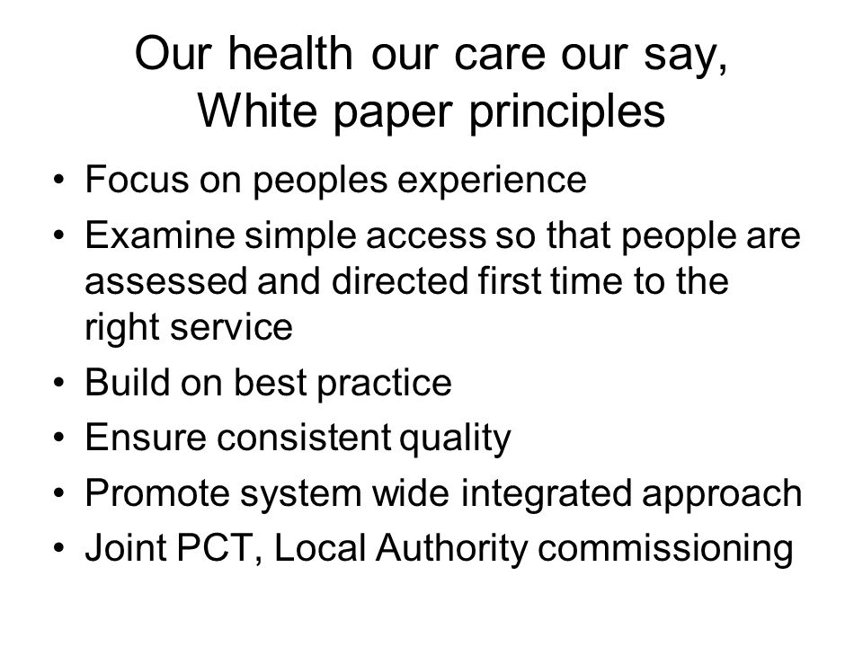 Our health our care our say, White paper principles Focus on peoples experience Examine simple access so that people are assessed and directed first t