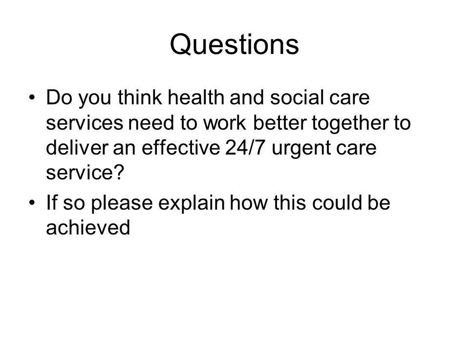 Questions Do you think health and social care services need to work better together to deliver an effective 24/7 urgent care service? If so please exp