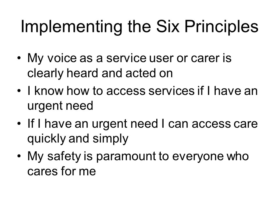 Implementing the Six Principles My voice as a service user or carer is clearly heard and acted on I know how to access services if I have an urgent ne