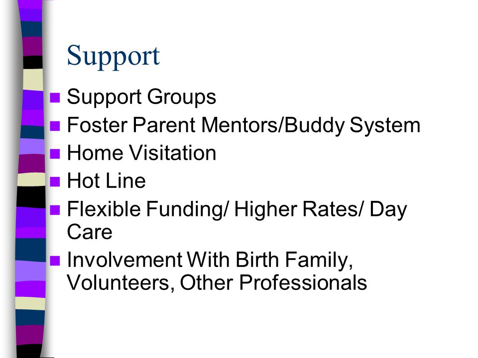 Support Support Groups Foster Parent Mentors/Buddy System Home Visitation Hot Line Flexible Funding/ Higher Rates/ Day Care Involvement With Birth Family, Volunteers, Other Professionals