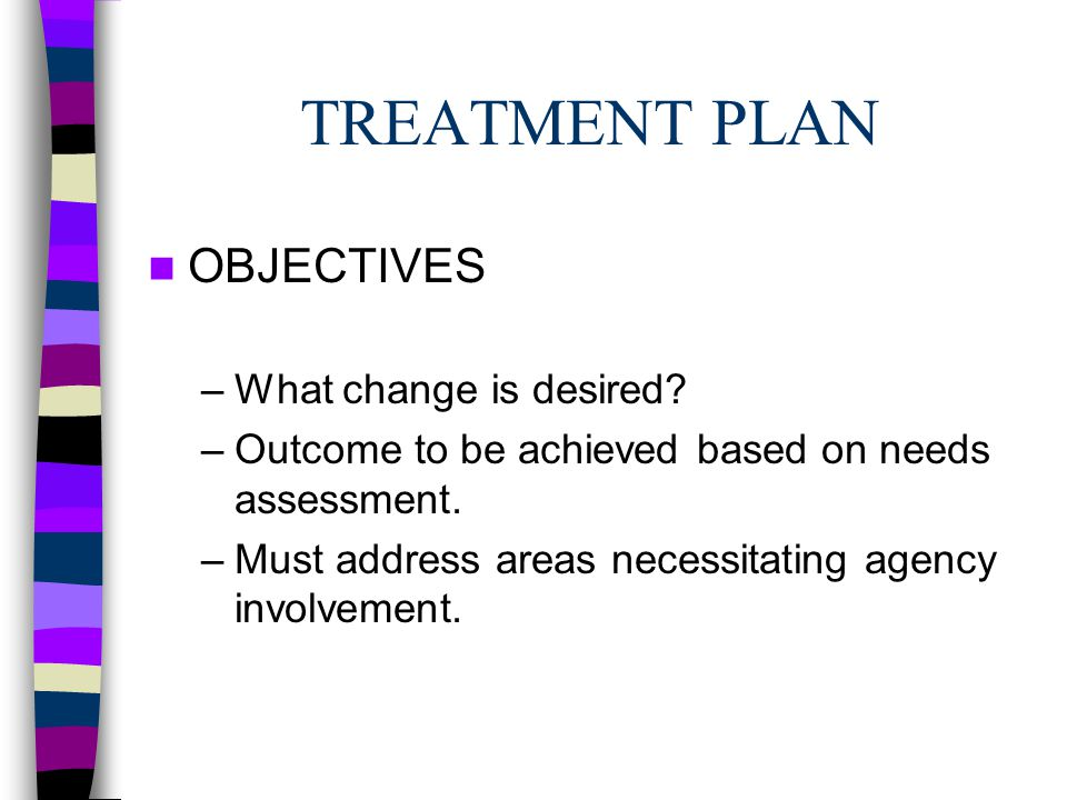 TREATMENT PLAN OBJECTIVES –What change is desired.