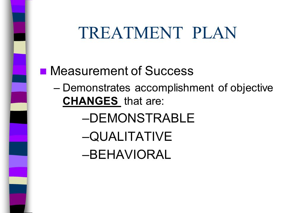 TREATMENT PLAN Measurement of Success –Demonstrates accomplishment of objective CHANGES that are: –DEMONSTRABLE –QUALITATIVE –BEHAVIORAL