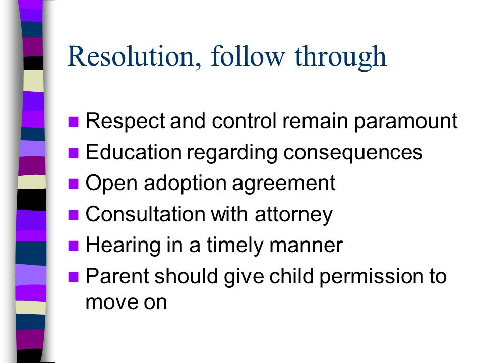 Resolution, follow through Respect and control remain paramount Education regarding consequences Open adoption agreement Consultation with attorney Hearing in a timely manner Parent should give child permission to move on