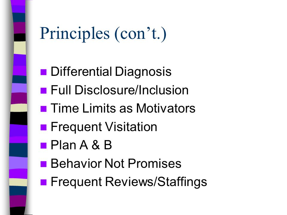 Principles (con't.) Differential Diagnosis Full Disclosure/Inclusion Time Limits as Motivators Frequent Visitation Plan A & B Behavior Not Promises Frequent Reviews/Staffings