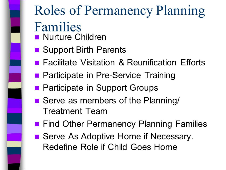 Adoptions & Safe Families Act Safety is Paramount Concurrent Planning Practice Framework Permanency Hearings at 12 months TPR for Children in Care 15 out of last 22 months Time Limited Reunification Services Expanded Health Care Coverage Incentive Payments to States Post Adoption Services