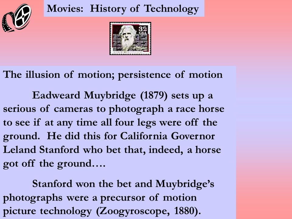 Movies: History of Technology The illusion of motion; persistence of motion Eadweard Muybridge (1879) sets up a serious of cameras to photograph a race horse to see if at any time all four legs were off the ground.