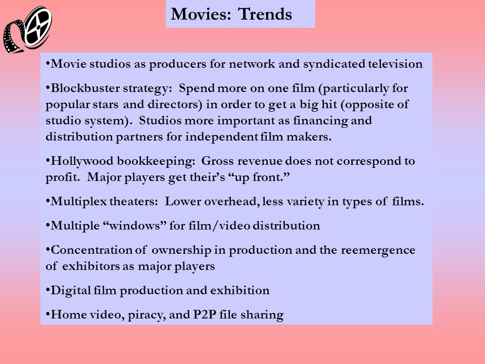 Movies: Trends Movie studios as producers for network and syndicated television Blockbuster strategy: Spend more on one film (particularly for popular stars and directors) in order to get a big hit (opposite of studio system).