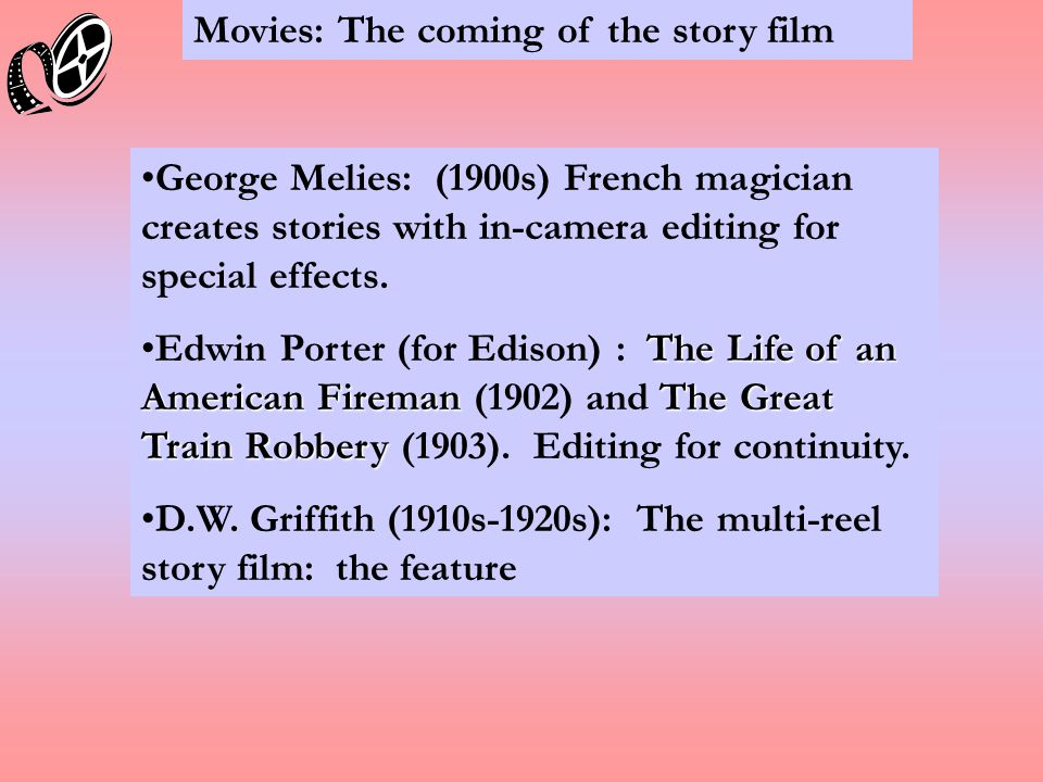 Movies: The coming of the story film George Melies: (1900s) French magician creates stories with in-camera editing for special effects.