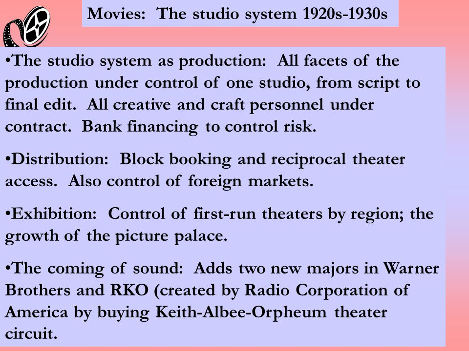 Movies: The studio system 1920s-1930s The studio system as production: All facets of the production under control of one studio, from script to final edit.