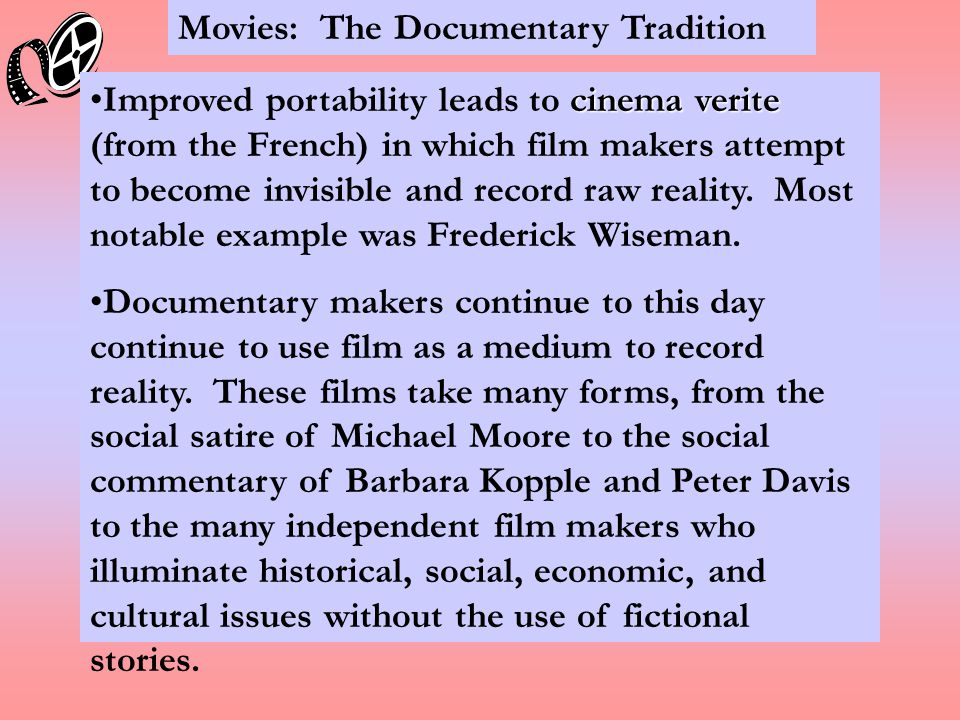 Movies: The Documentary Tradition cinema veriteImproved portability leads to cinema verite (from the French) in which film makers attempt to become invisible and record raw reality.