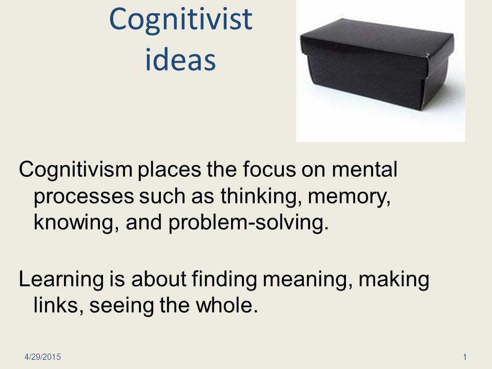 Cognitivist ideas Cognitivism places the focus on mental processes such as thinking, memory, knowing, and problem-solving.