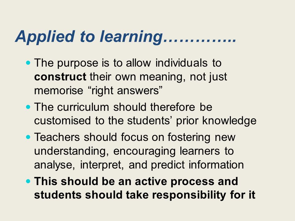 Teachers make assumptions about what students know at the start Teachers should start by finding out what ideas students currently have to see if they need to construct new ones Learners may share learning experiences but will each construct their own meaning This is continuous – we are always constructing new meanings and understanding A Constructivist approach….