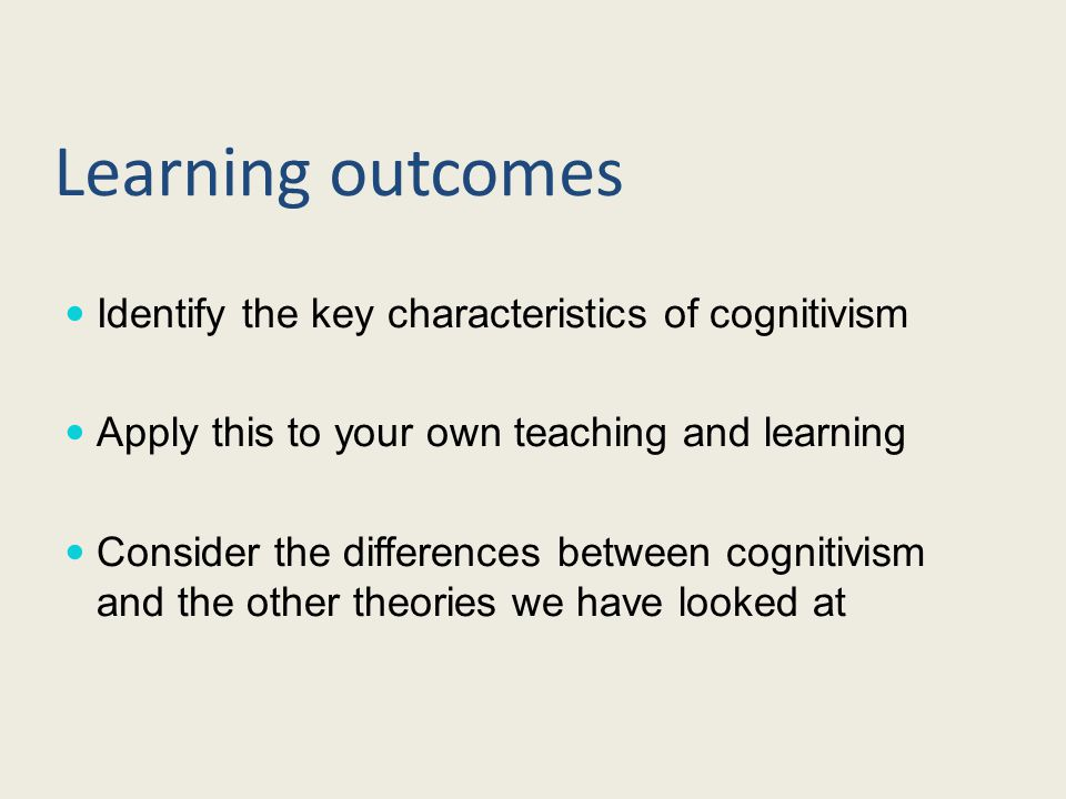 Learning outcomes Identify the key characteristics of cognitivism Apply this to your own teaching and learning Consider the differences between cognitivism and the other theories we have looked at