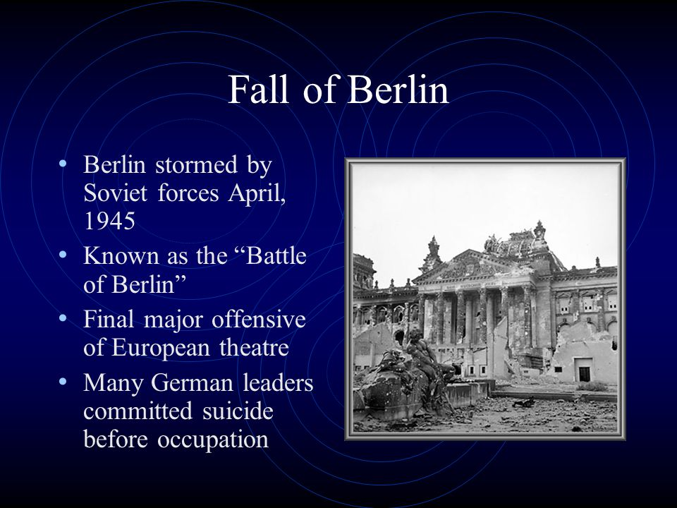 Fall of Berlin Berlin stormed by Soviet forces April, 1945 Known as the Battle of Berlin Final major offensive of European theatre Many German leaders committed suicide before occupation