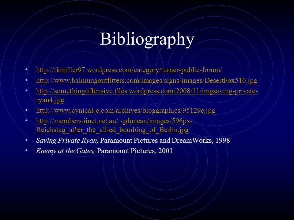 Bibliography http://tkmiller97.wordpress.com/category/turner-public-forum/ http://www.balmungoutfitters.com/images/signs-images/DesertFox510.jpg http://somethingoffensive.files.wordpress.com/2008/11/imgsaving-private- ryan4.jpg http://somethingoffensive.files.wordpress.com/2008/11/imgsaving-private- ryan4.jpg http://www.cynical-c.com/archives/bloggraphics/95129c.jpg http://members.iinet.net.au/~gduncan/images/596px- Reichstag_after_the_allied_bombing_of_Berlin.jpg http://members.iinet.net.au/~gduncan/images/596px- Reichstag_after_the_allied_bombing_of_Berlin.jpg Saving Private Ryan, Paramount Pictures and DreamWorks, 1998 Enemy at the Gates, Paramount Pictures, 2001
