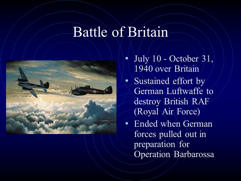 Battle of Britain July 10 - October 31, 1940 over Britain Sustained effort by German Luftwaffe to destroy British RAF (Royal Air Force) Ended when German forces pulled out in preparation for Operation Barbarossa