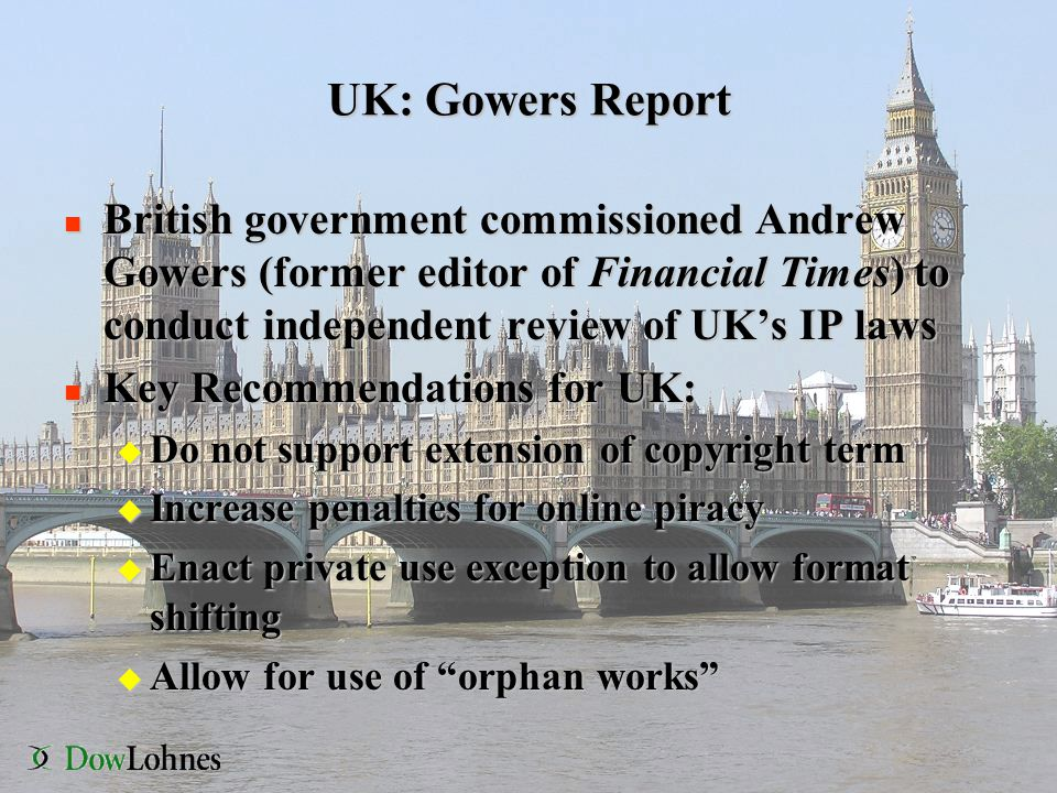 UK: Gowers Report n British government commissioned Andrew Gowers (former editor of Financial Times) to conduct independent review of UK's IP laws n Key Recommendations for UK: u Do not support extension of copyright term u Increase penalties for online piracy u Enact private use exception to allow format shifting u Allow for use of orphan works