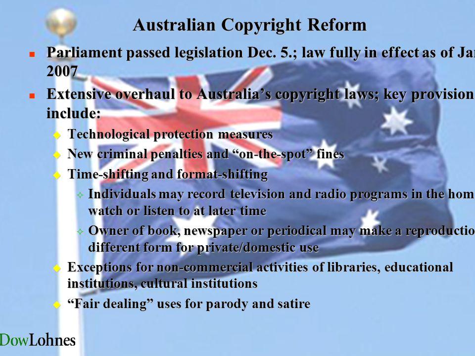 Australian Copyright Reform n Parliament passed legislation Dec. 5.; law fully in effect as of Jan. 8, 2007 n Extensive overhaul to Australia's copyri