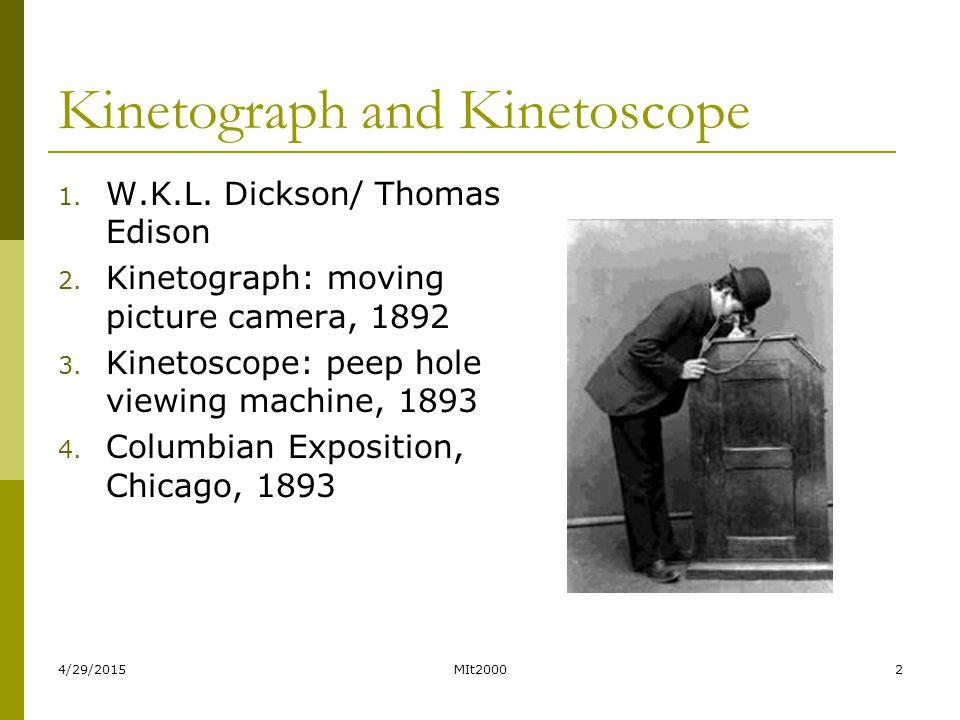 4/29/2015MIt20002 Kinetograph and Kinetoscope 1. W.K.L. Dickson/ Thomas Edison 2. Kinetograph: moving picture camera, 1892 3. Kinetoscope: peep hole v
