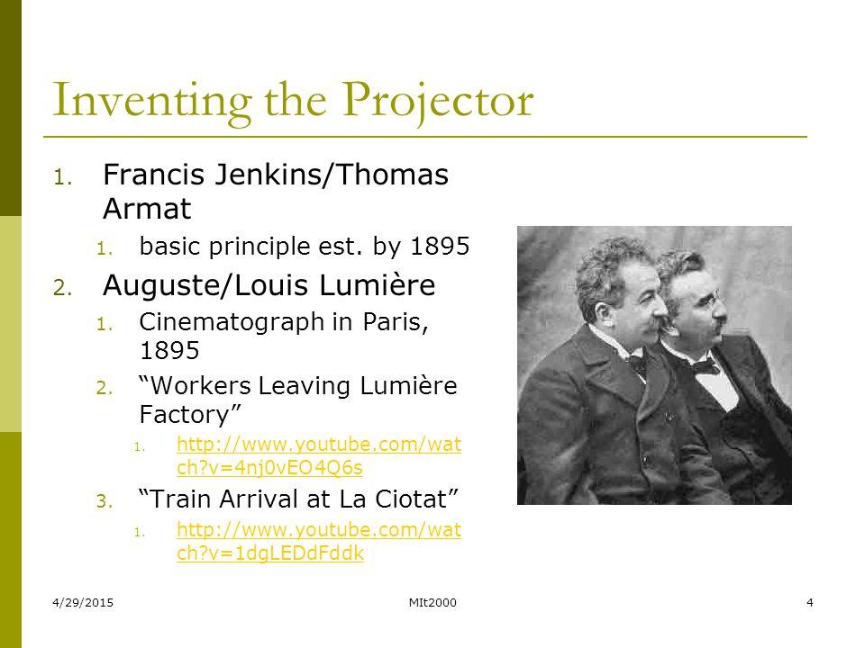 4/29/2015MIt20004 Inventing the Projector 1. Francis Jenkins/Thomas Armat 1. basic principle est. by 1895 2. Auguste/Louis Lumière 1. Cinematograph in