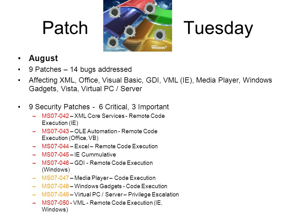 September X Patches – X bugs addressed Affecting Windows, Visual Studio, Windows Services for Unix, Messenger Patch Tuesday 4 Security Patches, X bugs addressed –MS07-051 - X - Remote Code Execution (Windows) –MS07-052 - X - Remote Code Execution (Visual Studio) –MS07-053 - X - Privilege Escalation (Windows Services for Unix) –MS07-054 - X - Remote Code Execution ( MSN / Live Messenger)