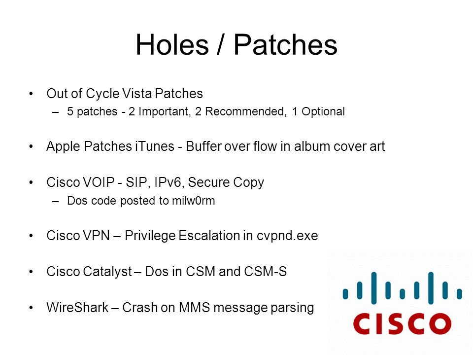 Holes / Patches Out of Cycle Vista Patches –5 patches - 2 Important, 2 Recommended, 1 Optional Apple Patches iTunes - Buffer over flow in album cover art Cisco VOIP - SIP, IPv6, Secure Copy –Dos code posted to milw0rm Cisco VPN – Privilege Escalation in cvpnd.exe Cisco Catalyst – Dos in CSM and CSM-S WireShark – Crash on MMS message parsing