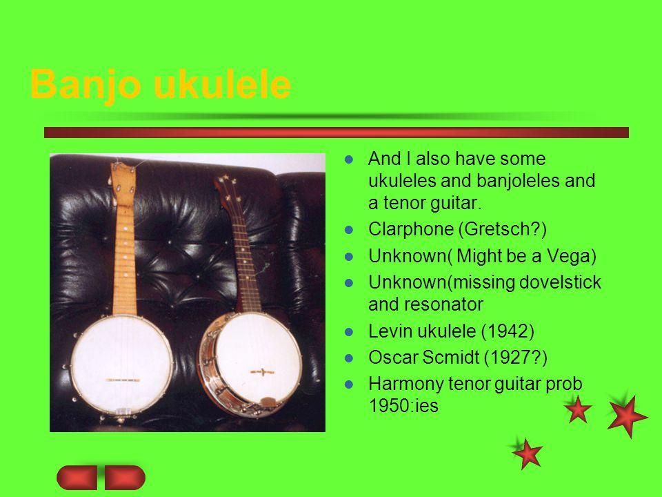 Banjo ukulele And I also have some ukuleles and banjoleles and a tenor guitar.