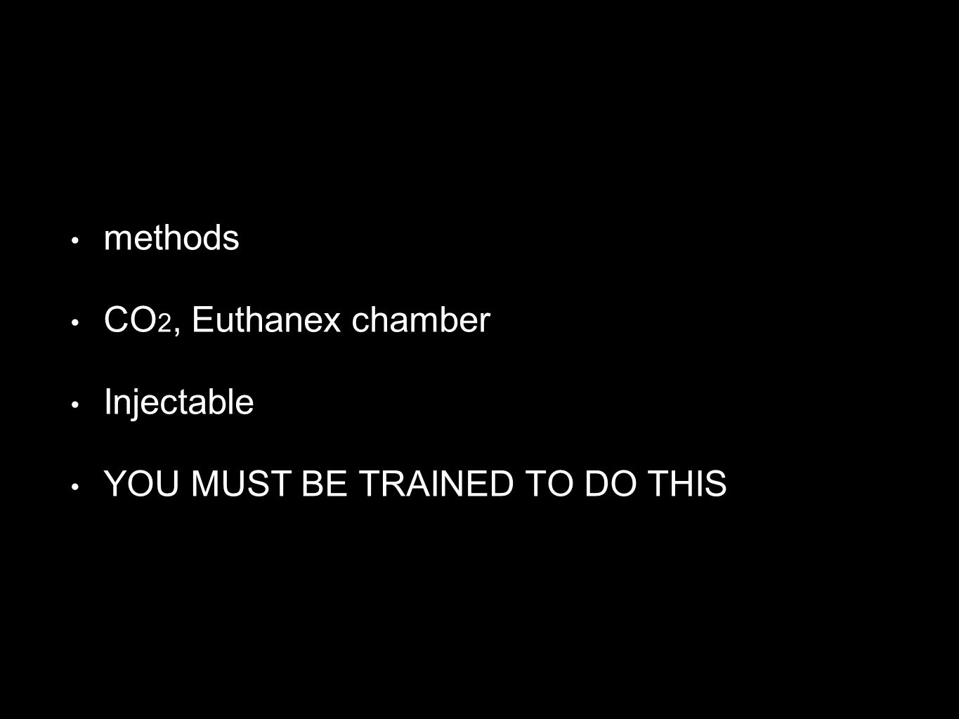 methods CO 2, Euthanex chamber Injectable YOU MUST BE TRAINED TO DO THIS