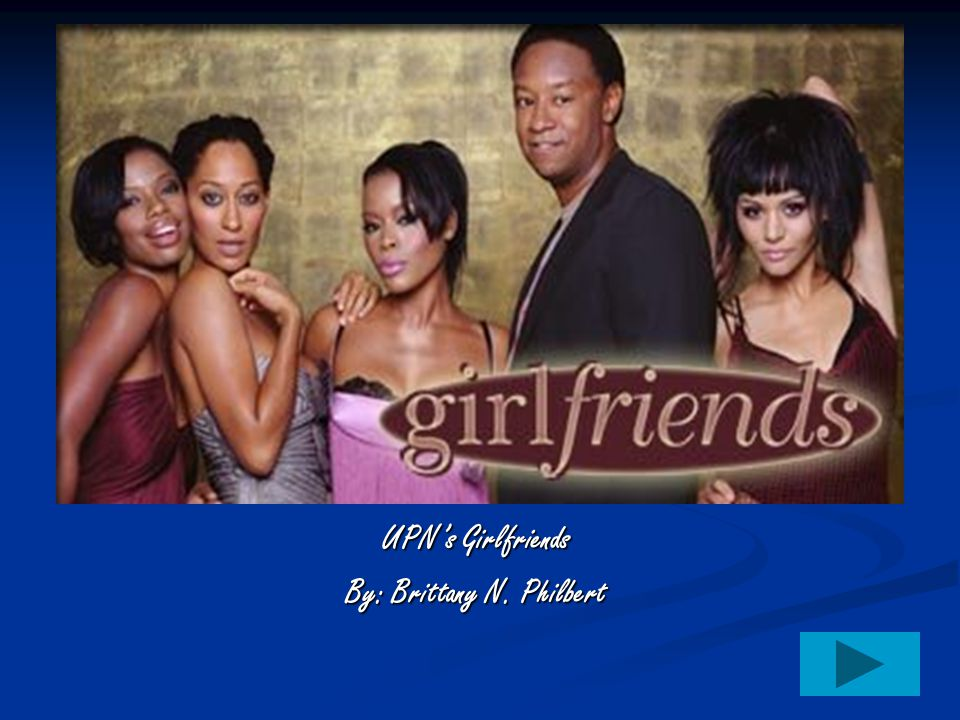 UPN's Girlfriends By: Brittany N. Philbert