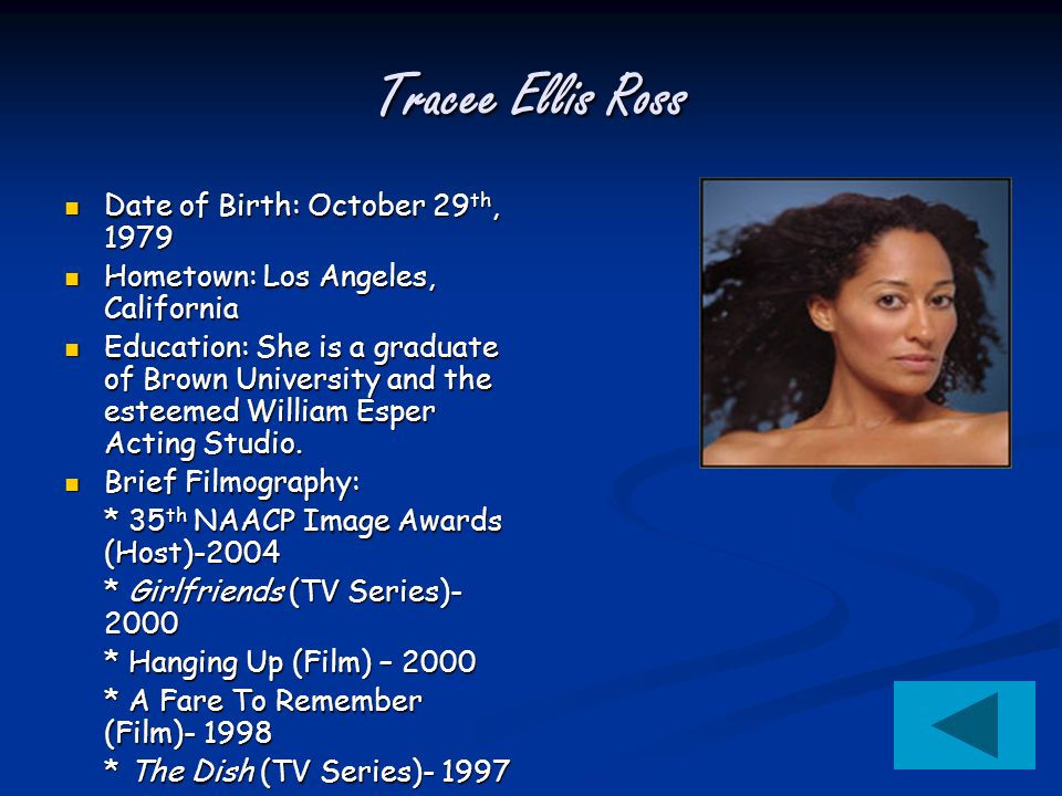 Tracee Ellis Ross Date of Birth: October 29 th, 1979 Date of Birth: October 29 th, 1979 Hometown: Los Angeles, California Hometown: Los Angeles, California Education: She is a graduate of Brown University and the esteemed William Esper Acting Studio.