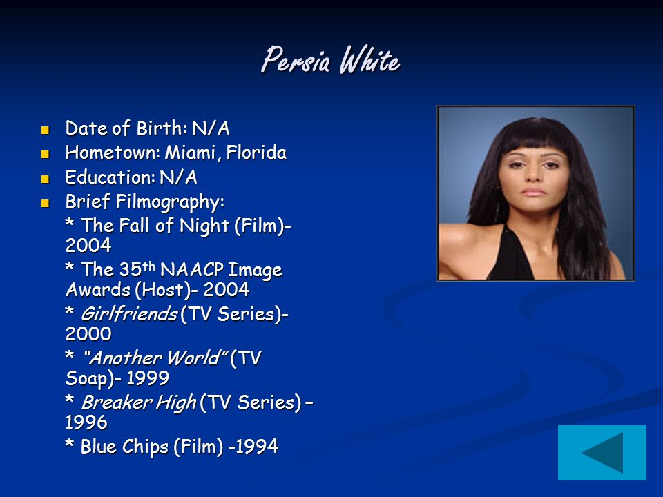 Persia White Date of Birth: N/A Date of Birth: N/A Hometown: Miami, Florida Hometown: Miami, Florida Education: N/A Education: N/A Brief Filmography: Brief Filmography: * The Fall of Night (Film)- 2004 * The 35 th NAACP Image Awards (Host)- 2004 * Girlfriends (TV Series)- 2000 * Another World (TV Soap)- 1999 * Breaker High (TV Series) – 1996 * Blue Chips (Film) -1994