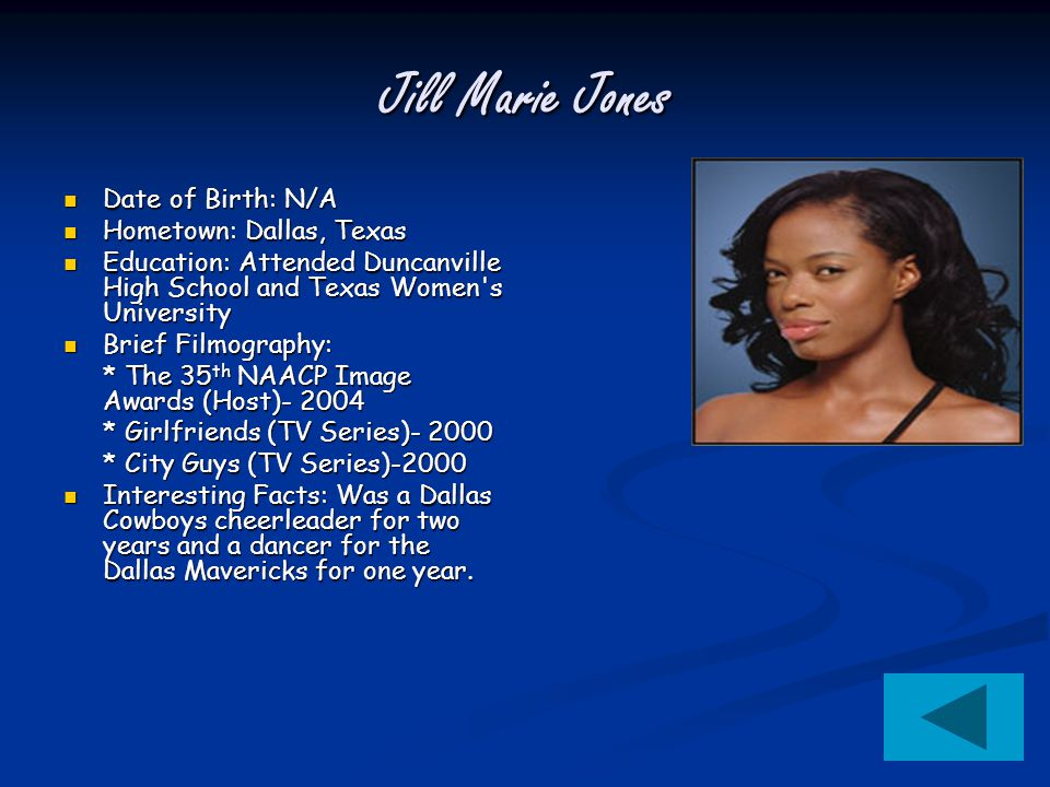 Jill Marie Jones Date of Birth: N/A Date of Birth: N/A Hometown: Dallas, Texas Hometown: Dallas, Texas Education: Attended Duncanville High School and