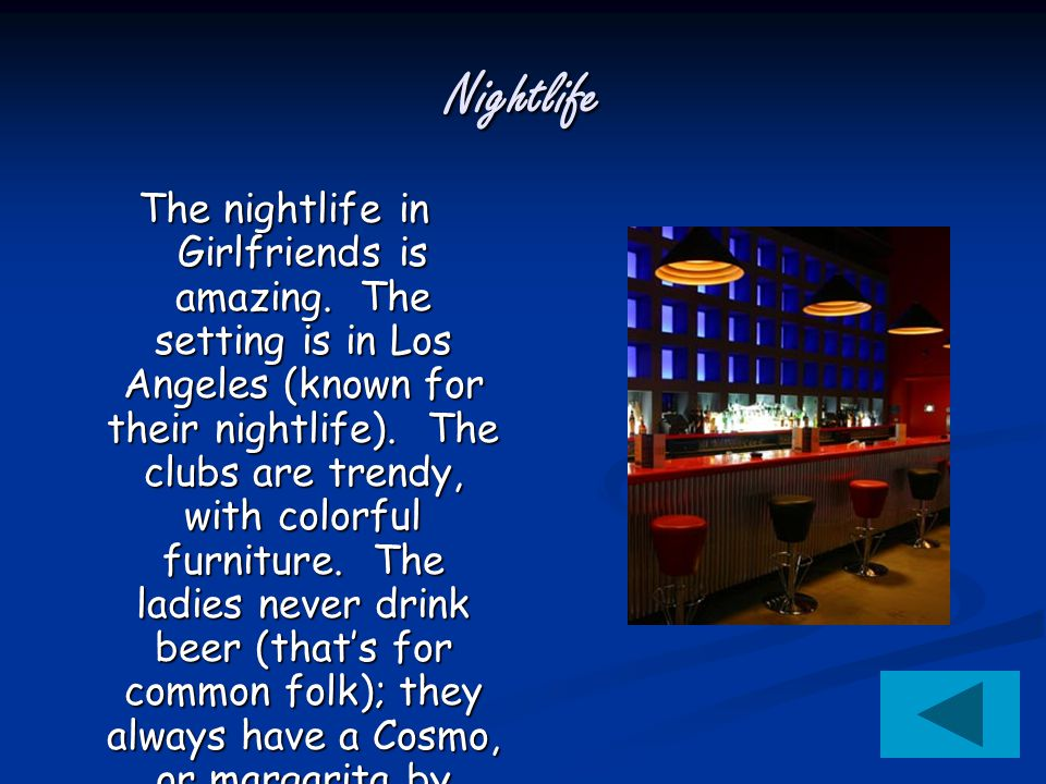 Nightlife The nightlife in Girlfriends is amazing. The setting is in Los Angeles (known for their nightlife). The clubs are trendy, with colorful furn