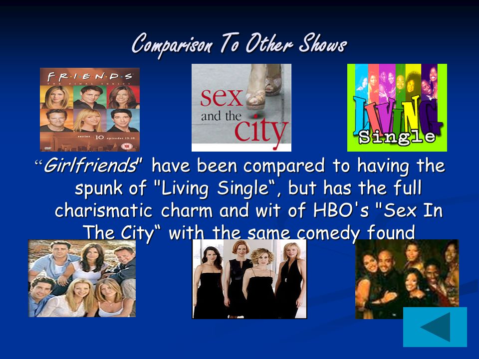Comparison To Other Shows Girlfriends have been compared to having the spunk of Living Single , but has the full charismatic charm and wit of HBO s Sex In The City with the same comedy found FRIENDS .
