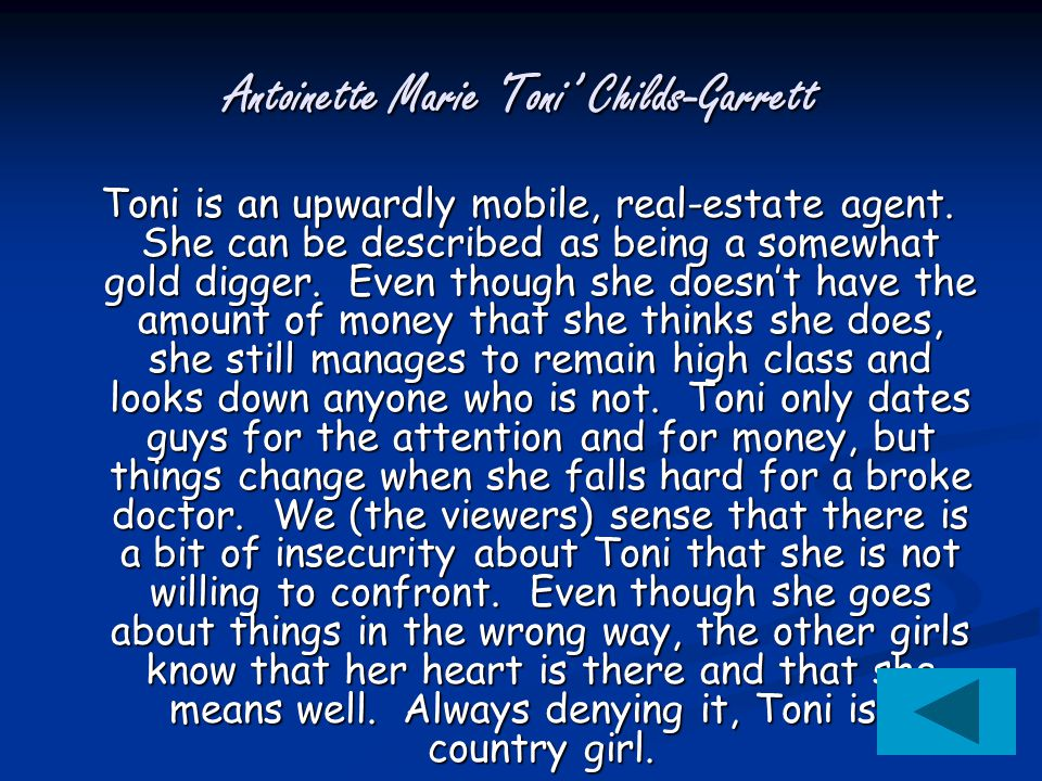 Antoinette Marie 'Toni' Childs-Garrett Toni is an upwardly mobile, real-estate agent. She can be described as being a somewhat gold digger. Even thoug
