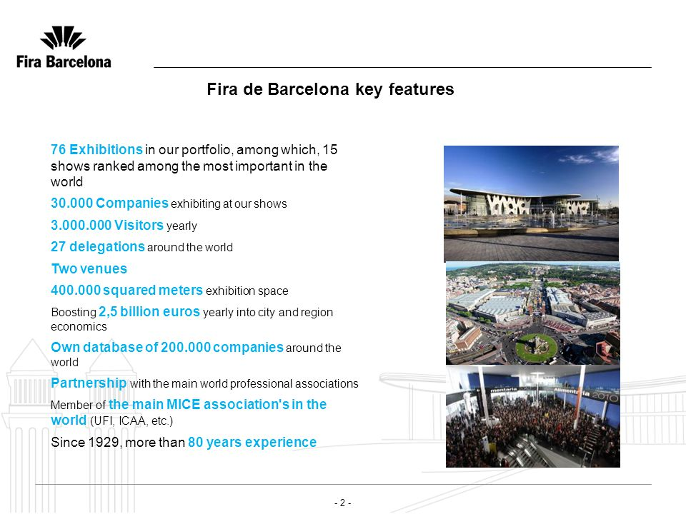 - 2 - Fira de Barcelona key features 76 Exhibitions in our portfolio, among which, 15 shows ranked among the most important in the world 30.000 Companies exhibiting at our shows 3.000.000 Visitors yearly 27 delegations around the world Two venues 400.000 squared meters exhibition space Boosting 2,5 billion euros yearly into city and region economics Own database of 200.000 companies around the world Partnership with the main world professional associations Member of the main MICE association s in the world (UFI, ICAA, etc.) Since 1929, more than 80 years experience