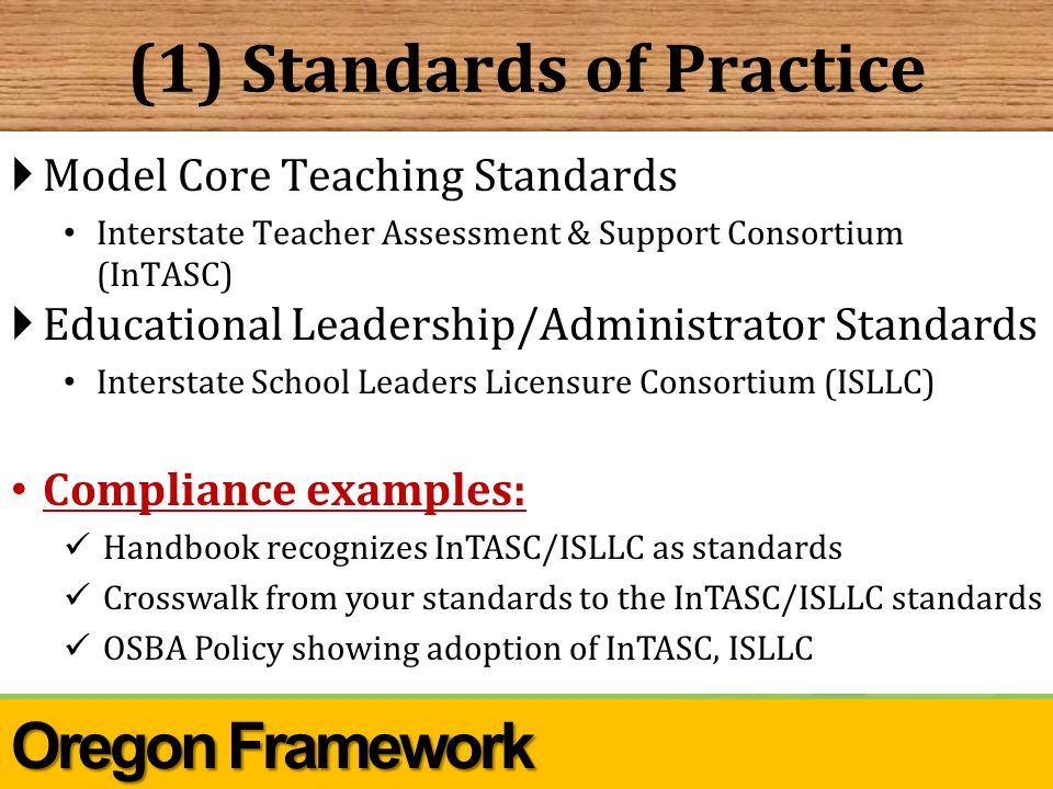 (1) Standards of Practice  Model Core Teaching Standards Interstate Teacher Assessment & Support Consortium (InTASC)  Educational Leadership/Administrator Standards Interstate School Leaders Licensure Consortium (ISLLC) Compliance examples: Handbook recognizes InTASC/ISLLC as standards Crosswalk from your standards to the InTASC/ISLLC standards OSBA Policy showing adoption of InTASC, ISLLC Oregon Framework