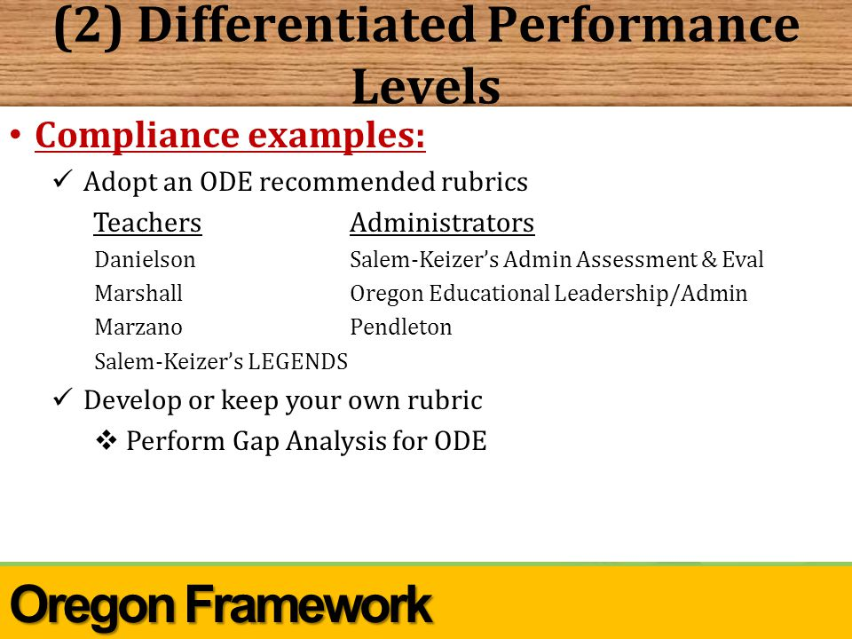 (2) Differentiated Performance Levels Oregon Framework Compliance examples: Adopt an ODE recommended rubrics TeachersAdministrators DanielsonSalem-Keizer's Admin Assessment & Eval MarshallOregon Educational Leadership/Admin MarzanoPendleton Salem-Keizer's LEGENDS Develop or keep your own rubric  Perform Gap Analysis for ODE