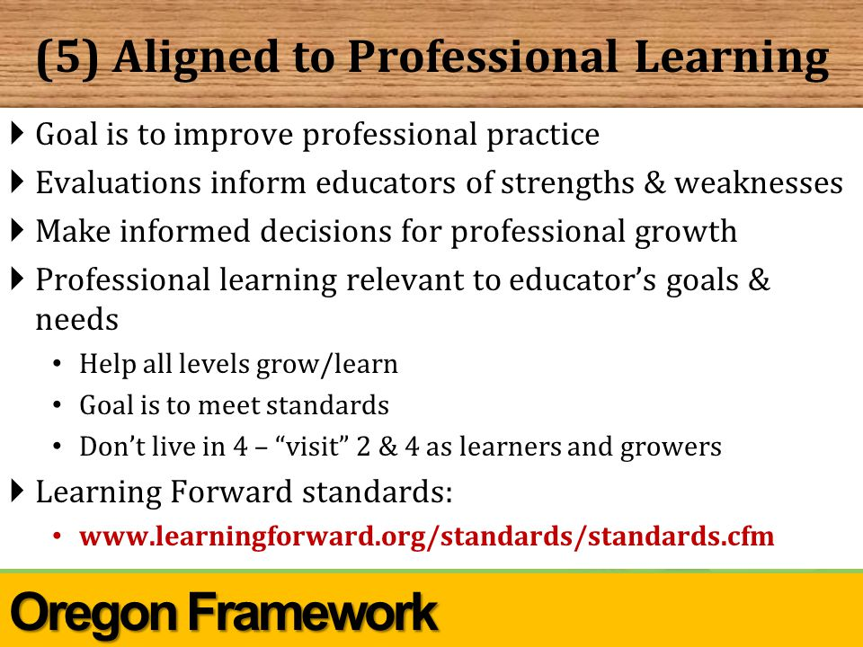 (5) Aligned to Professional Learning  Goal is to improve professional practice  Evaluations inform educators of strengths & weaknesses  Make informed decisions for professional growth  Professional learning relevant to educator's goals & needs Help all levels grow/learn Goal is to meet standards Don't live in 4 – visit 2 & 4 as learners and growers  Learning Forward standards: www.learningforward.org/standards/standards.cfm Oregon Framework