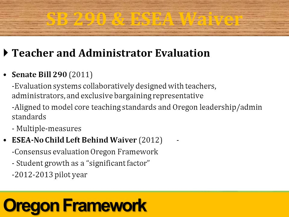 Center for Great Public Schools SB 290 & ESEA Waiver  Teacher and Administrator Evaluation Senate Bill 290 (2011) -Evaluation systems collaboratively designed with teachers, administrators, and exclusive bargaining representative -Aligned to model core teaching standards and Oregon leadership/admin standards - Multiple-measures ESEA-No Child Left Behind Waiver (2012)- -Consensus evaluation Oregon Framework - Student growth as a significant factor -2012-2013 pilot year Oregon Framework