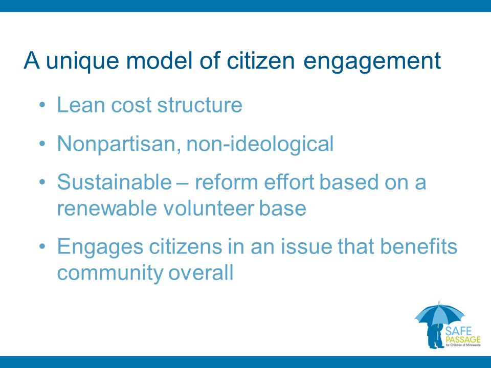 A unique model of citizen engagement Lean cost structure Nonpartisan, non-ideological Sustainable – reform effort based on a renewable volunteer base Engages citizens in an issue that benefits community overall