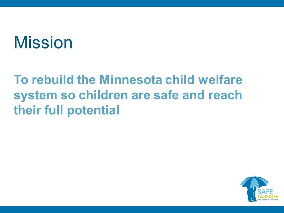 Mission To rebuild the Minnesota child welfare system so children are safe and reach their full potential