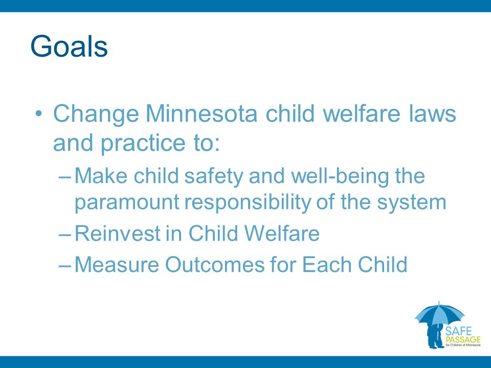 Goals Change Minnesota child welfare laws and practice to: –Make child safety and well-being the paramount responsibility of the system –Reinvest in Child Welfare –Measure Outcomes for Each Child